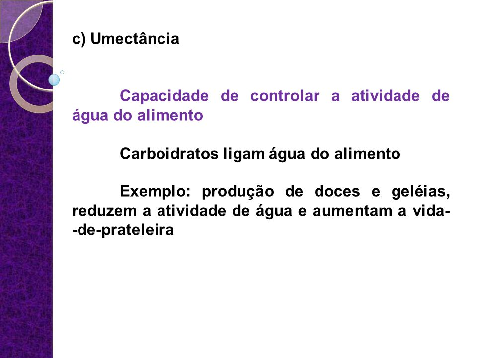 c) Umectância Capacidade de controlar a atividade de água do alimento. Carboidratos ligam água do alimento.