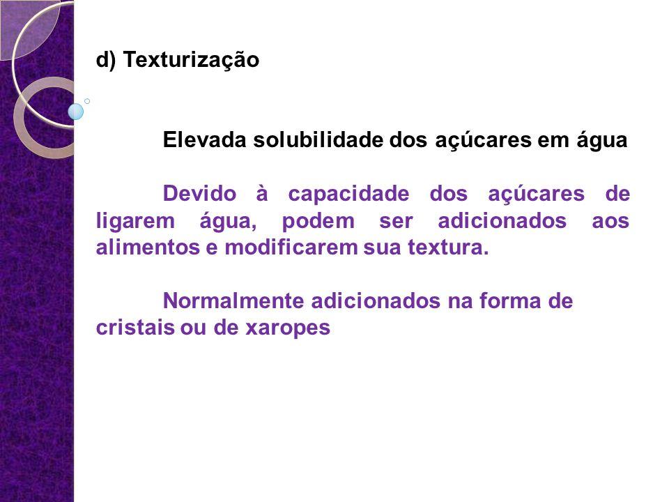 d) Texturização Elevada solubilidade dos açúcares em água.
