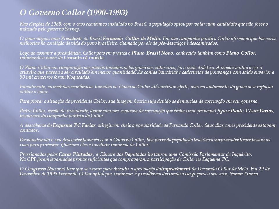 O Governo Collor (1990-1993) Nas eleições de 1989, com o caos econômico instalado no Brasil, a população optou por votar num candidato que não fosse o indicado pelo governo Sarney.