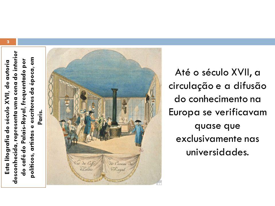 Até o século XVII, a circulação e a difusão do conhecimento na Europa se verificavam quase que exclusivamente nas universidades.