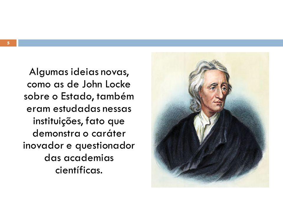 Algumas ideias novas, como as de John Locke sobre o Estado, também eram estudadas nessas instituições, fato que demonstra o caráter inovador e questionador das academias científicas.