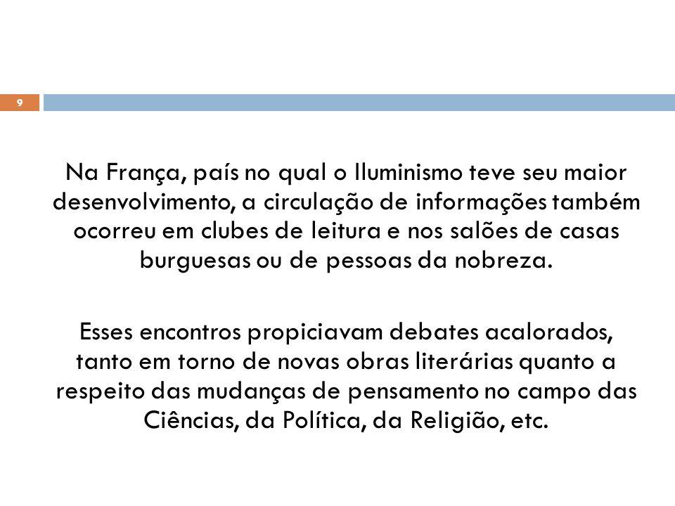 Na França, país no qual o Iluminismo teve seu maior desenvolvimento, a circulação de informações também ocorreu em clubes de leitura e nos salões de casas burguesas ou de pessoas da nobreza.