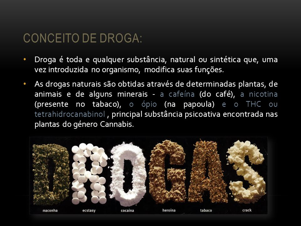 Conceito de Droga: Droga é toda e qualquer substância, natural ou sintética que, uma vez introduzida no organismo, modifica suas funções.