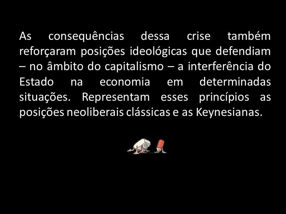As consequências dessa crise também reforçaram posições ideológicas que defendiam – no âmbito do capitalismo – a interferência do Estado na economia em determinadas situações.