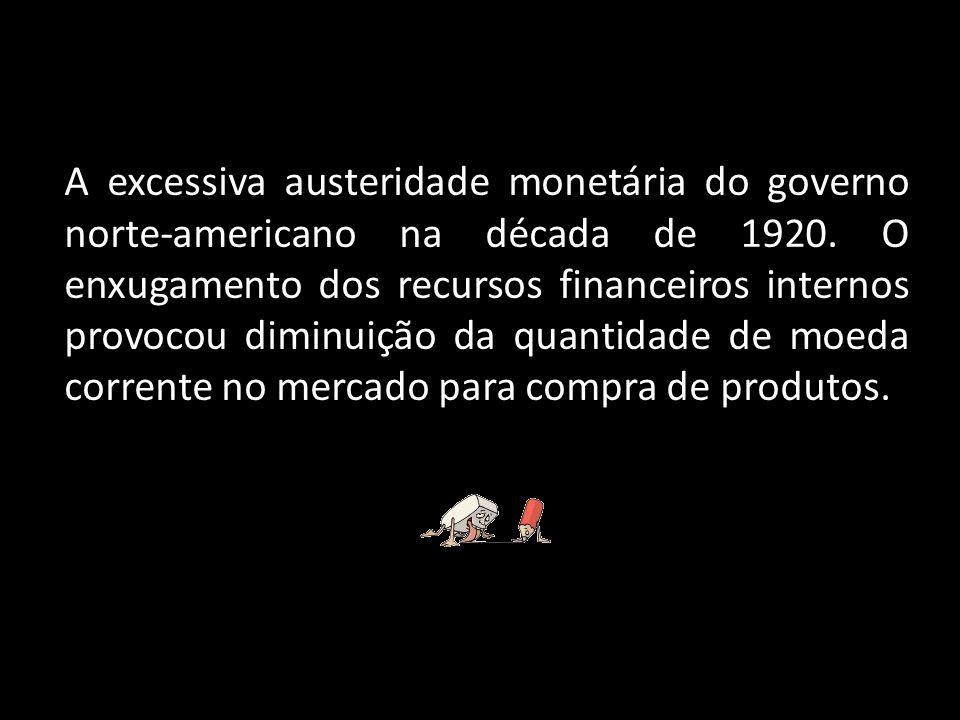 A excessiva austeridade monetária do governo norte-americano na década de 1920.
