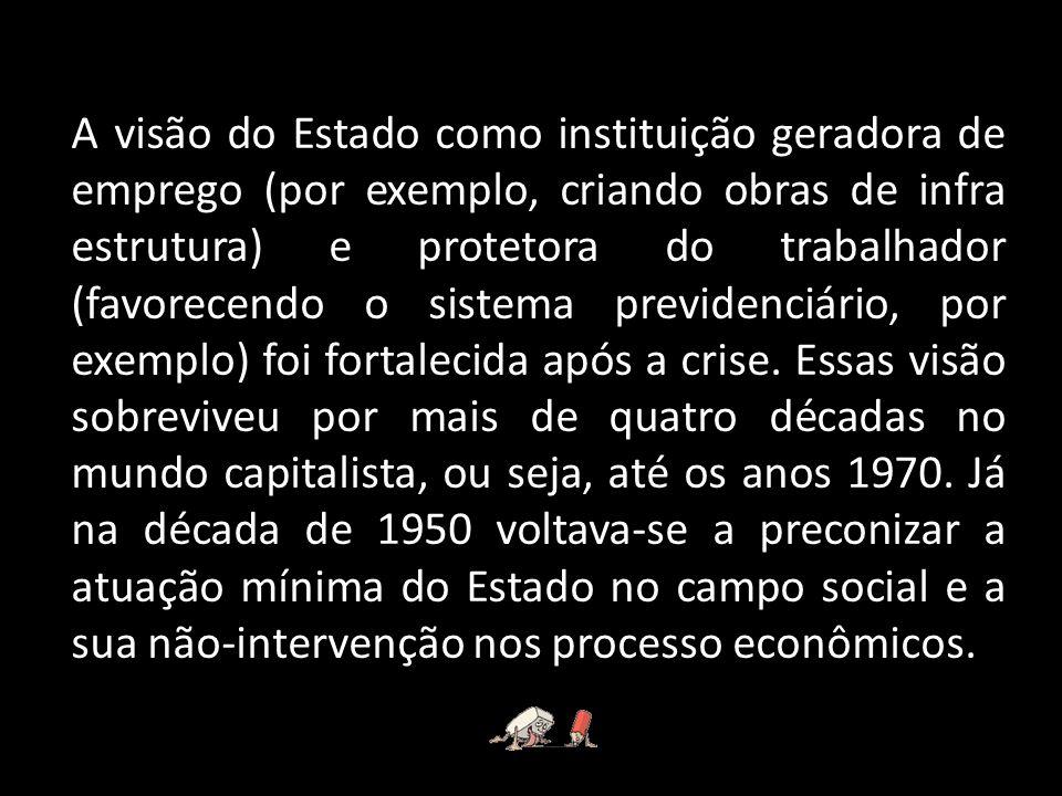 A visão do Estado como instituição geradora de emprego (por exemplo, criando obras de infra estrutura) e protetora do trabalhador (favorecendo o sistema previdenciário, por exemplo) foi fortalecida após a crise.