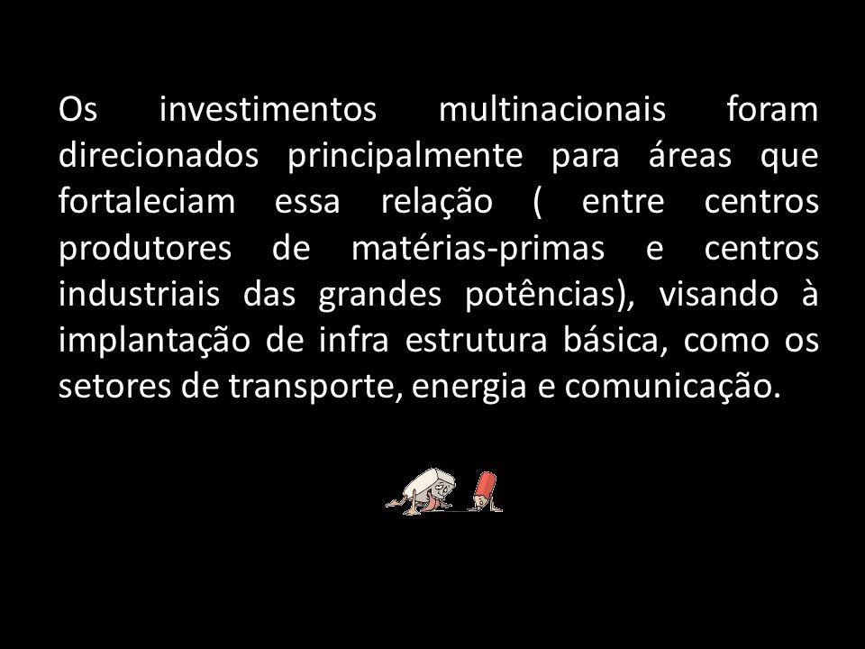 Os investimentos multinacionais foram direcionados principalmente para áreas que fortaleciam essa relação ( entre centros produtores de matérias-primas e centros industriais das grandes potências), visando à implantação de infra estrutura básica, como os setores de transporte, energia e comunicação.