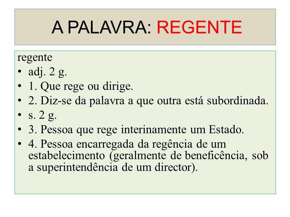 A PALAVRA: REGENTE regente adj. 2 g. 1. Que rege ou dirige.