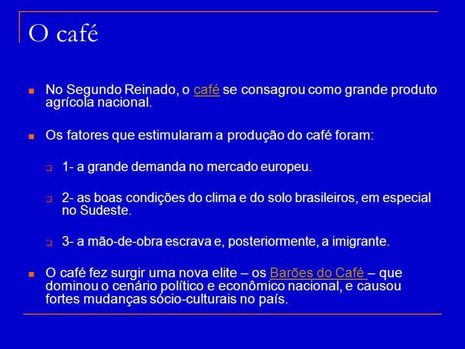 O café No Segundo Reinado, o café se consagrou como grande produto agrícola nacional. Os fatores que estimularam a produção do café foram: