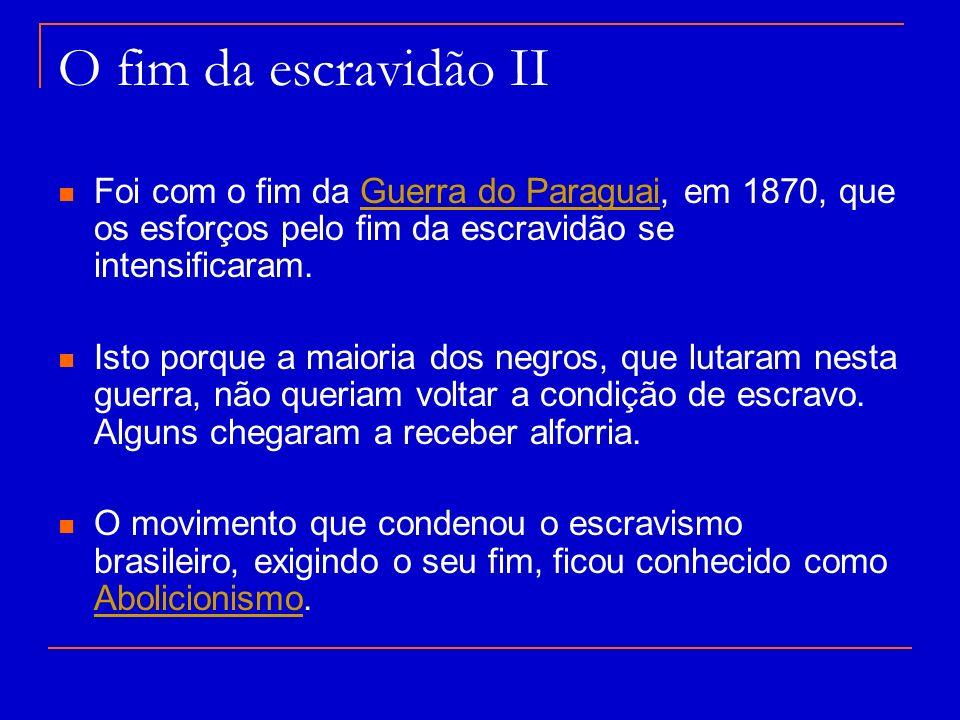 O fim da escravidão II Foi com o fim da Guerra do Paraguai, em 1870, que os esforços pelo fim da escravidão se intensificaram.