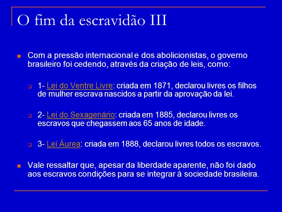 O fim da escravidão III Com a pressão internacional e dos abolicionistas, o governo brasileiro foi cedendo, através da criação de leis, como: