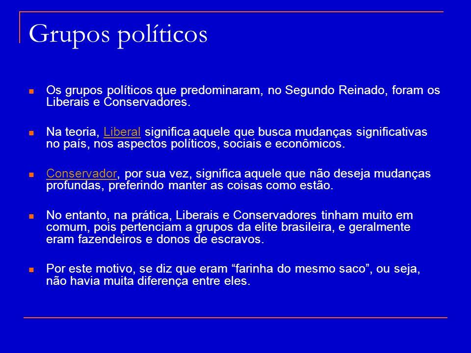 Grupos políticos Os grupos políticos que predominaram, no Segundo Reinado, foram os Liberais e Conservadores.