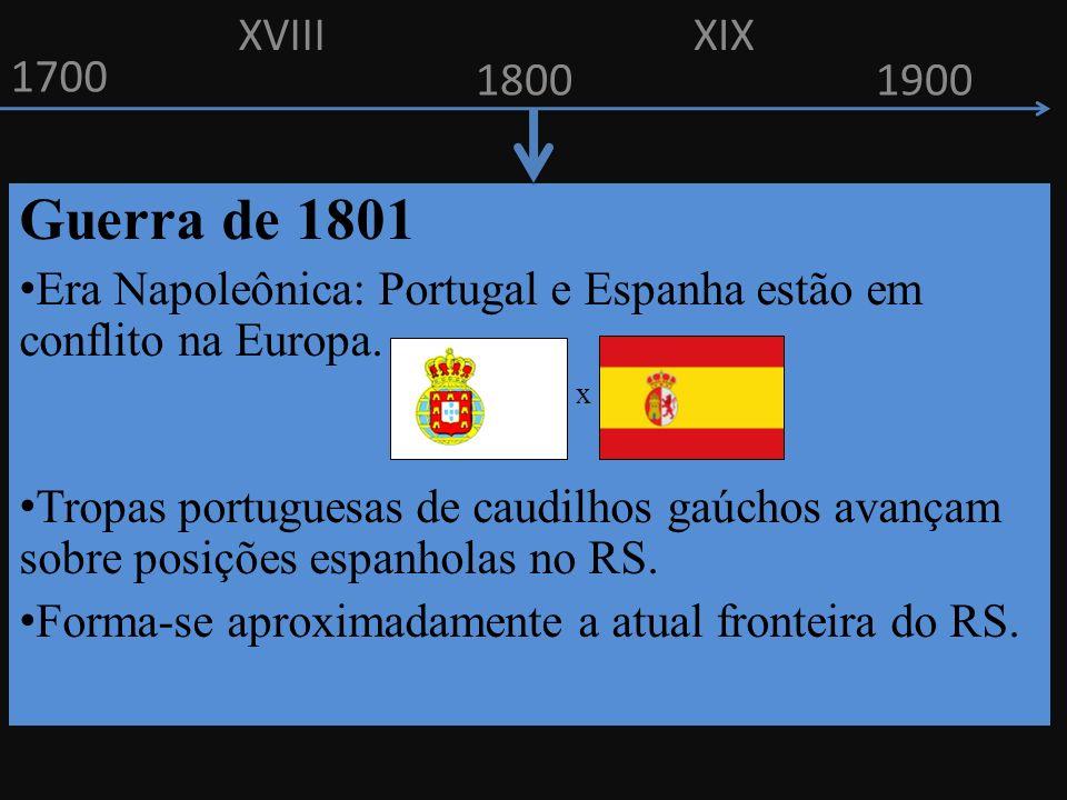 XVIII XIX. 1700. 1800. 1900. Guerra de 1801. Era Napoleônica: Portugal e Espanha estão em conflito na Europa.