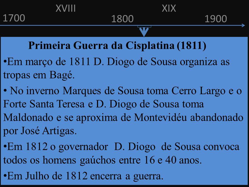 XVIII XIX. 1700. 1800. 1900. Primeira Guerra da Cisplatina (1811) Em março de 1811 D. Diogo de Sousa organiza as tropas em Bagé.