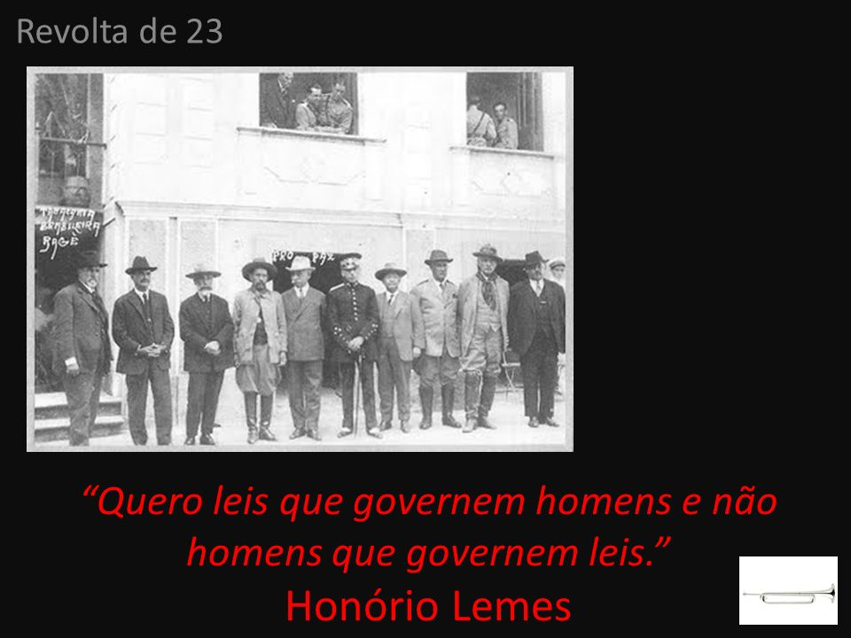 Revolta de 23 Quero leis que governem homens e não homens que governem leis. Honório Lemes