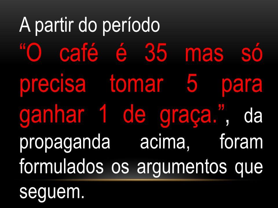 A partir do período O café é 35 mas só precisa tomar 5 para ganhar 1 de graça. , da propaganda acima, foram formulados os argumentos que seguem.