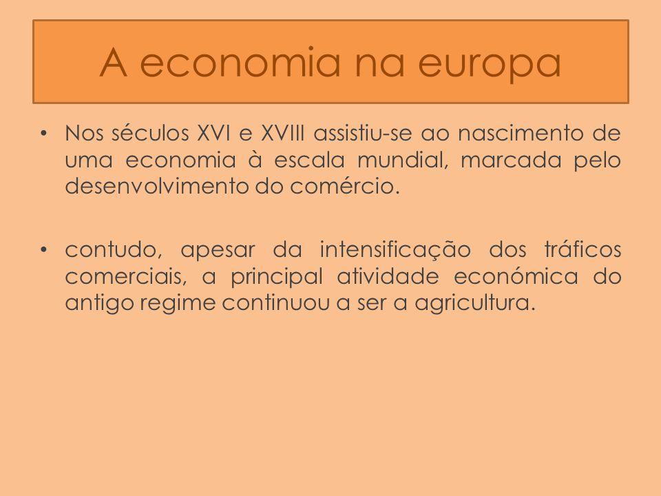 A economia na europa Nos séculos XVI e XVIII assistiu-se ao nascimento de uma economia à escala mundial, marcada pelo desenvolvimento do comércio.