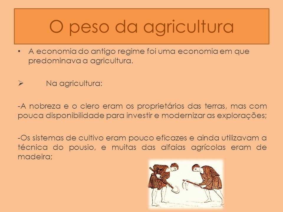 O peso da agricultura A economia do antigo regime foi uma economia em que predominava a agricultura.