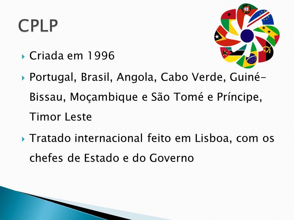 CPLP Criada em 1996. Portugal, Brasil, Angola, Cabo Verde, Guiné- Bissau, Moçambique e São Tomé e Príncipe, Timor Leste.