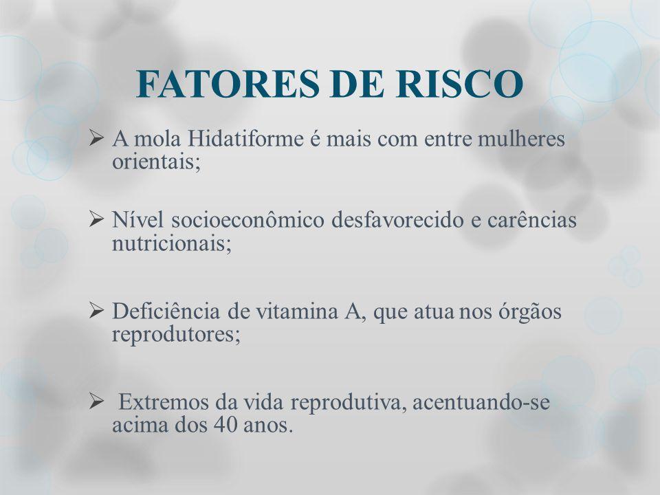 FATORES DE RISCO A mola Hidatiforme é mais com entre mulheres orientais; Nível socioeconômico desfavorecido e carências nutricionais;