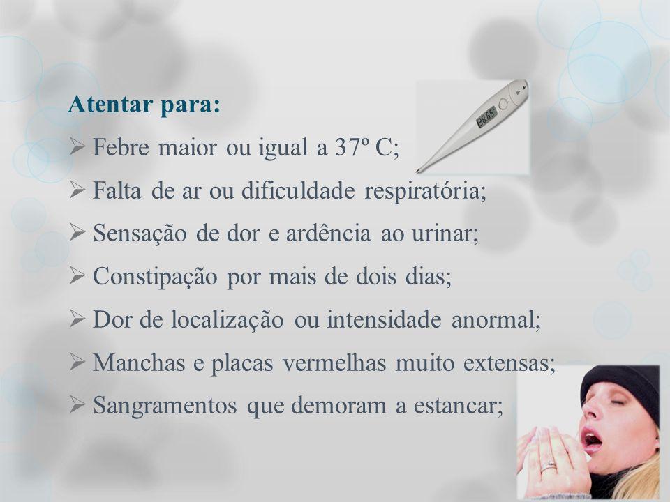 Atentar para: Febre maior ou igual a 37º C; Falta de ar ou dificuldade respiratória; Sensação de dor e ardência ao urinar;