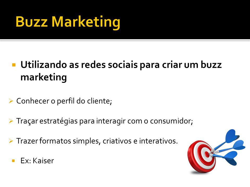 Buzz Marketing Utilizando as redes sociais para criar um buzz marketing. Conhecer o perfil do cliente;