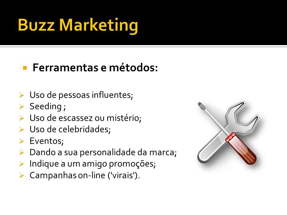 Buzz Marketing Ferramentas e métodos: Uso de pessoas influentes;