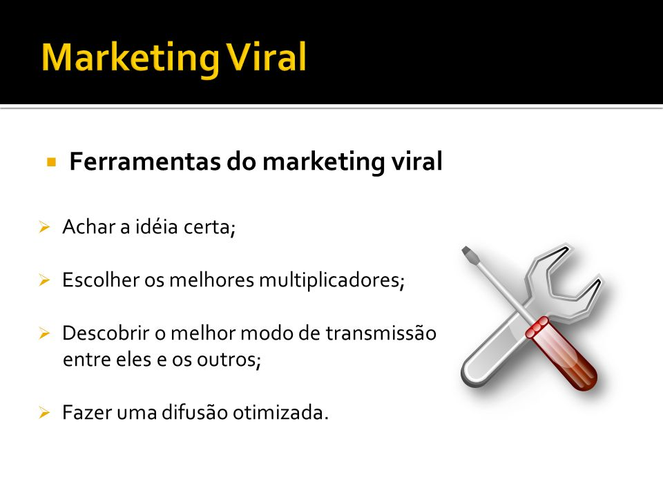 Marketing Viral Ferramentas do marketing viral Achar a idéia certa;