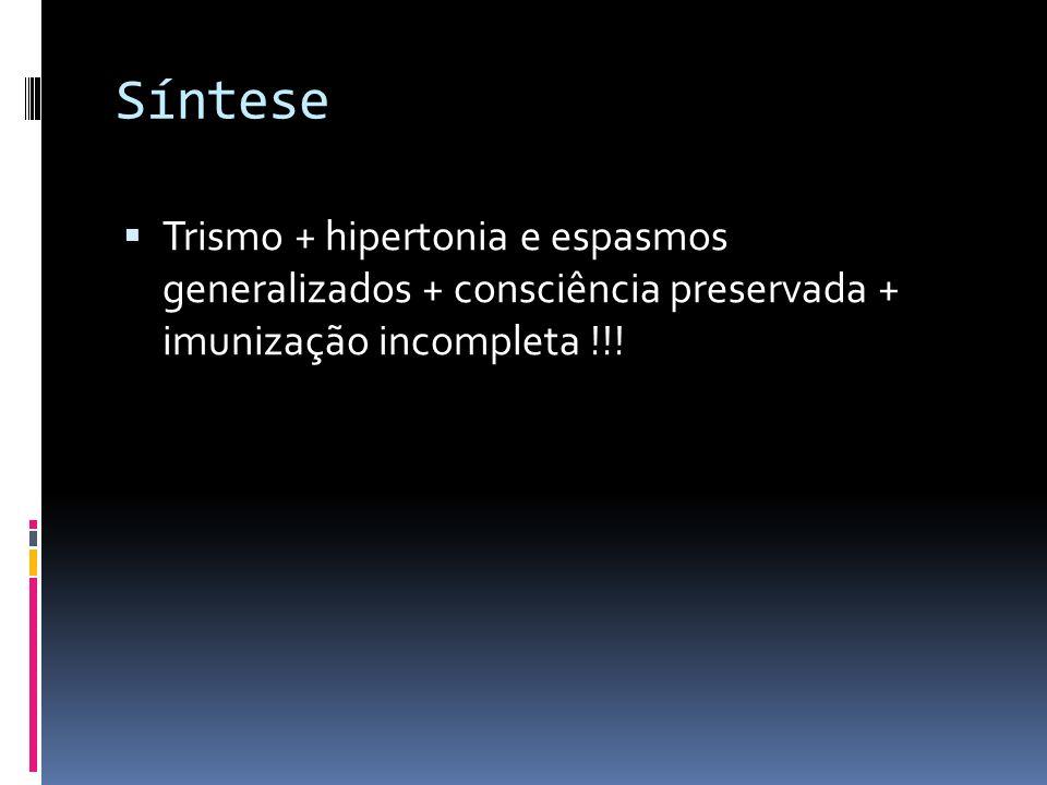 Síntese Trismo + hipertonia e espasmos generalizados + consciência preservada + imunização incompleta !!!