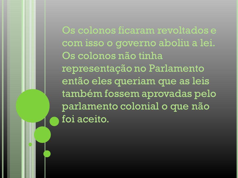 Os colonos ficaram revoltados e com isso o governo aboliu a lei