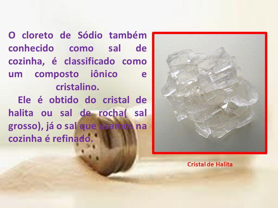 O cloreto de Sódio também conhecido como sal de cozinha, é classificado como um composto iônico e cristalino. Ele é obtido do cristal de halita ou sal de rocha( sal grosso), já o sal que usamos na cozinha é refinado.