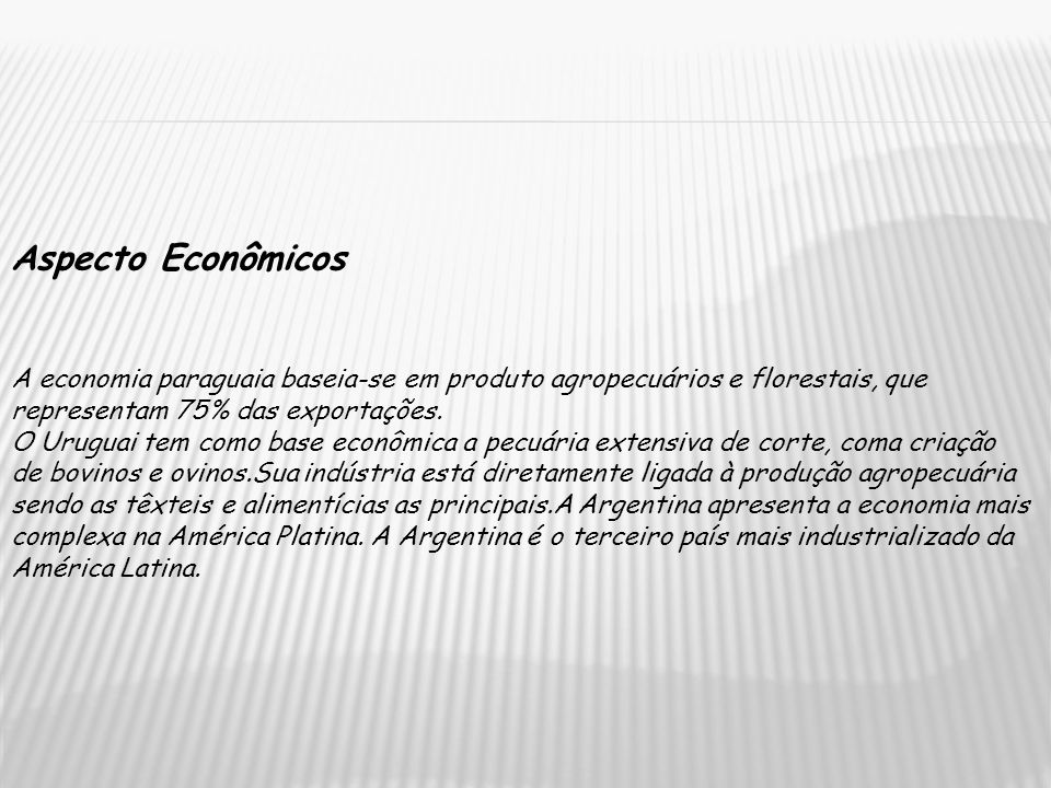 Aspecto Econômicos A economia paraguaia baseia-se em produto agropecuários e florestais, que representam 75% das exportações.
