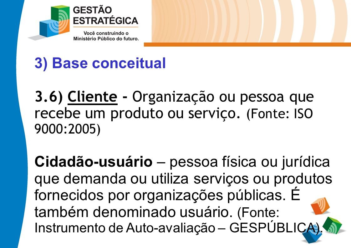 3) Base conceitual 3.6) Cliente - Organização ou pessoa que. recebe um produto ou serviço. (Fonte: ISO 9000:2005)