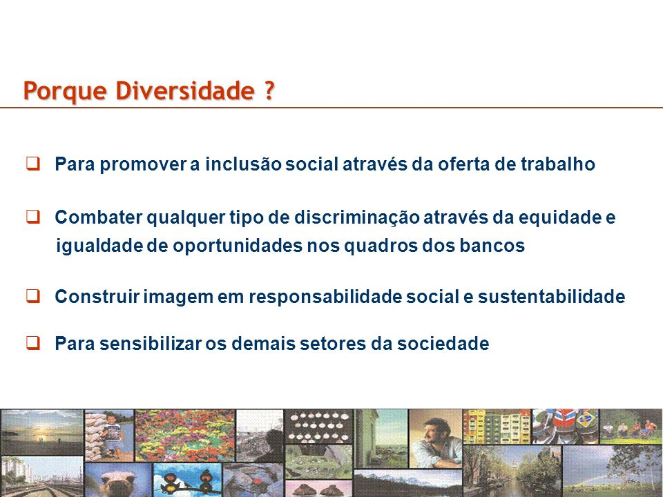 Porque Diversidade Para promover a inclusão social através da oferta de trabalho. Combater qualquer tipo de discriminação através da equidade e.