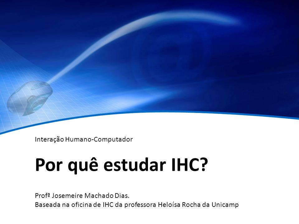 Por quê estudar IHC Interação Humano-Computador