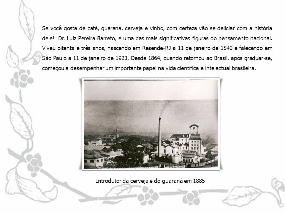 Se você gosta de café, guaraná, cerveja e vinho, com certeza vão se deliciar com a história dele! Dr. Luiz Pereira Barreto, é uma das mais significativas figuras do pensamento nacional. Viveu oitenta e três anos, nascendo em Resende-RJ a 11 de janeiro de 1840 e falecendo em São Paulo a 11 de janeiro de 1923. Desde 1864, quando retornou ao Brasil, após graduar-se, começou a desempenhar um importante papel na vida científica e intelectual brasileira.