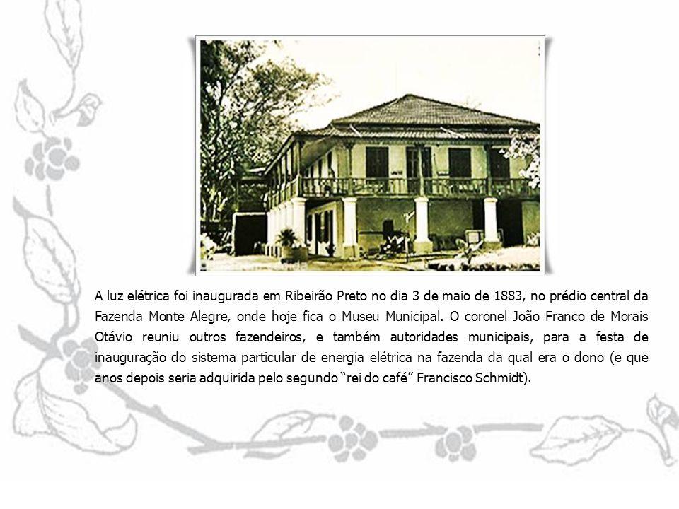 A luz elétrica foi inaugurada em Ribeirão Preto no dia 3 de maio de 1883, no prédio central da Fazenda Monte Alegre, onde hoje fica o Museu Municipal.