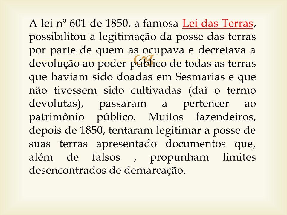 A lei nº 601 de 1850, a famosa Lei das Terras, possibilitou a legitimação da posse das terras por parte de quem as ocupava e decretava a devolução ao poder público de todas as terras que haviam sido doadas em Sesmarias e que não tivessem sido cultivadas (daí o termo devolutas), passaram a pertencer ao patrimônio público.