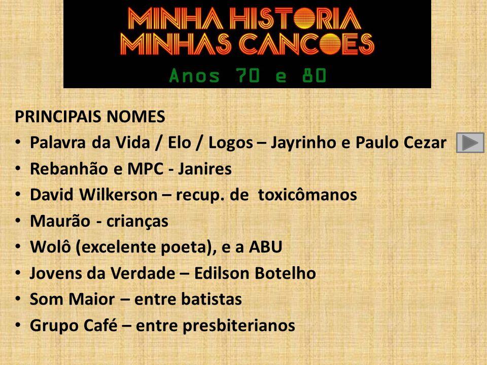 PRINCIPAIS NOMES Palavra da Vida / Elo / Logos – Jayrinho e Paulo Cezar. Rebanhão e MPC - Janires.