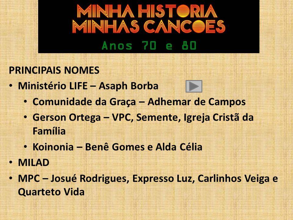 PRINCIPAIS NOMES Ministério LIFE – Asaph Borba. Comunidade da Graça – Adhemar de Campos. Gerson Ortega – VPC, Semente, Igreja Cristã da Família.