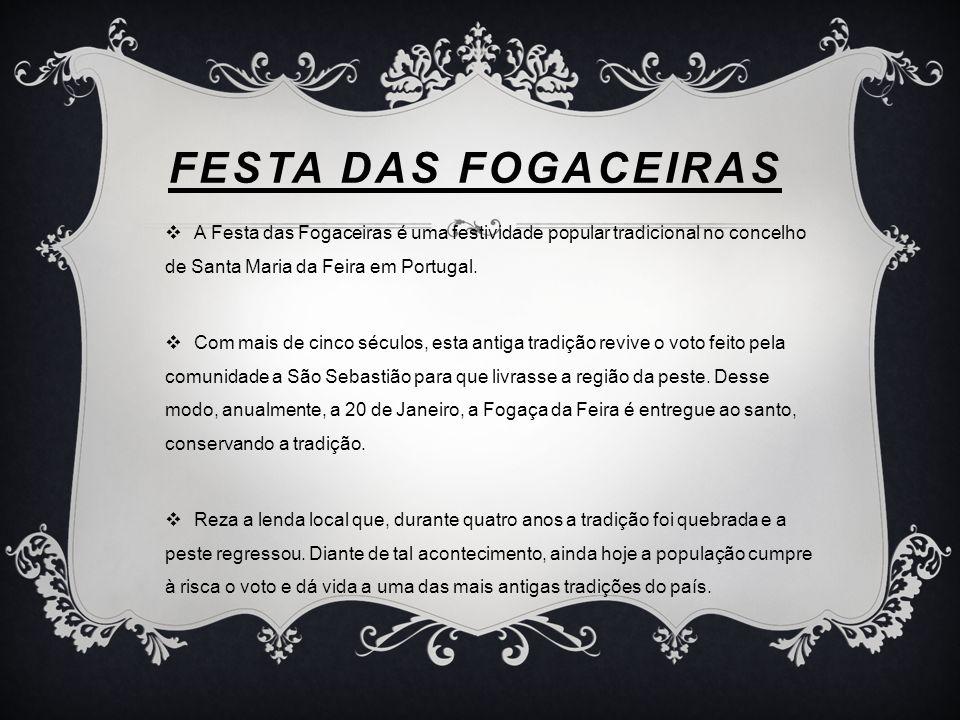 FESTA DAS FOGACEIRAS A Festa das Fogaceiras é uma festividade popular tradicional no concelho de Santa Maria da Feira em Portugal.