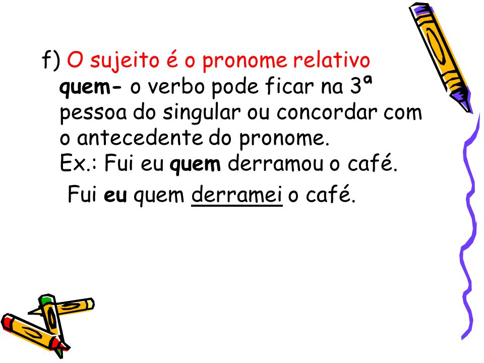 f) O sujeito é o pronome relativo quem- o verbo pode ficar na 3ª pessoa do singular ou concordar com o antecedente do pronome. Ex.: Fui eu quem derramou o café.