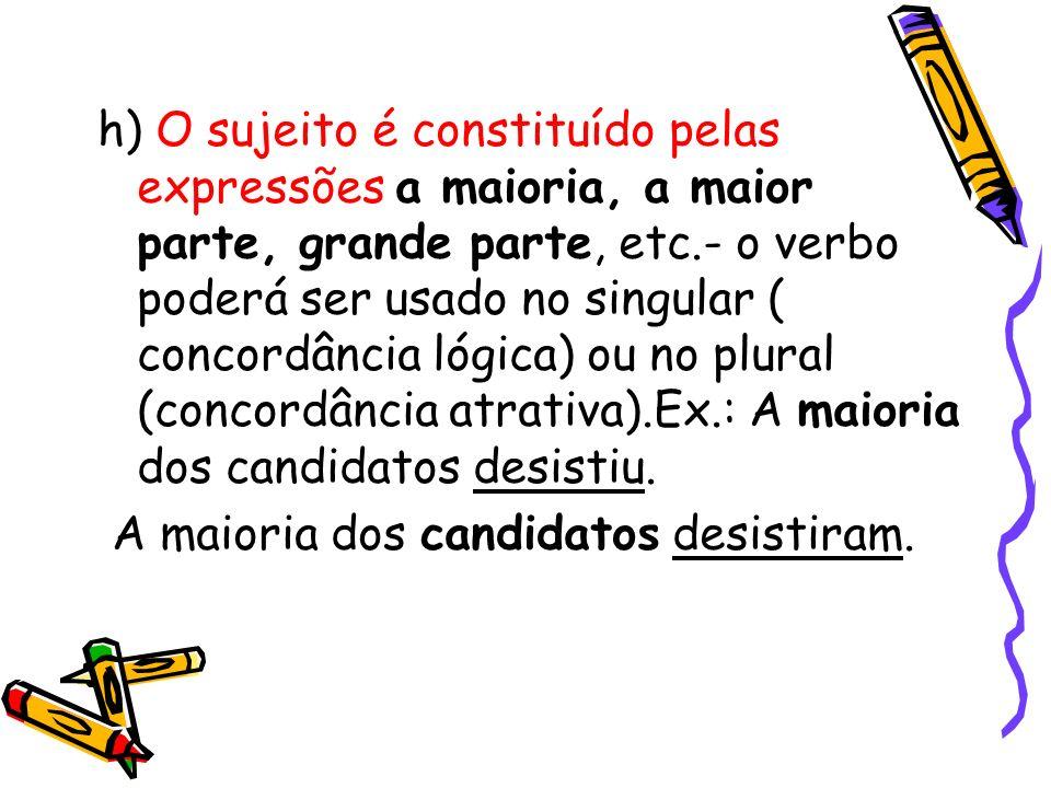 h) O sujeito é constituído pelas expressões a maioria, a maior parte, grande parte, etc.- o verbo poderá ser usado no singular ( concordância lógica) ou no plural (concordância atrativa).Ex.: A maioria dos candidatos desistiu.