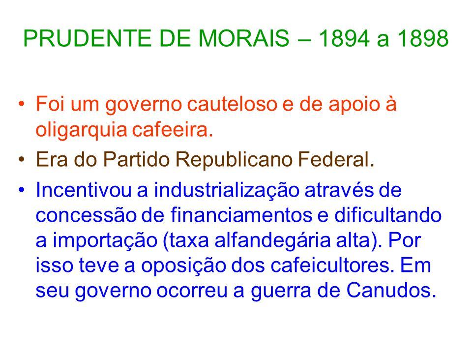 PRUDENTE DE MORAIS – 1894 a 1898 Foi um governo cauteloso e de apoio à oligarquia cafeeira. Era do Partido Republicano Federal.