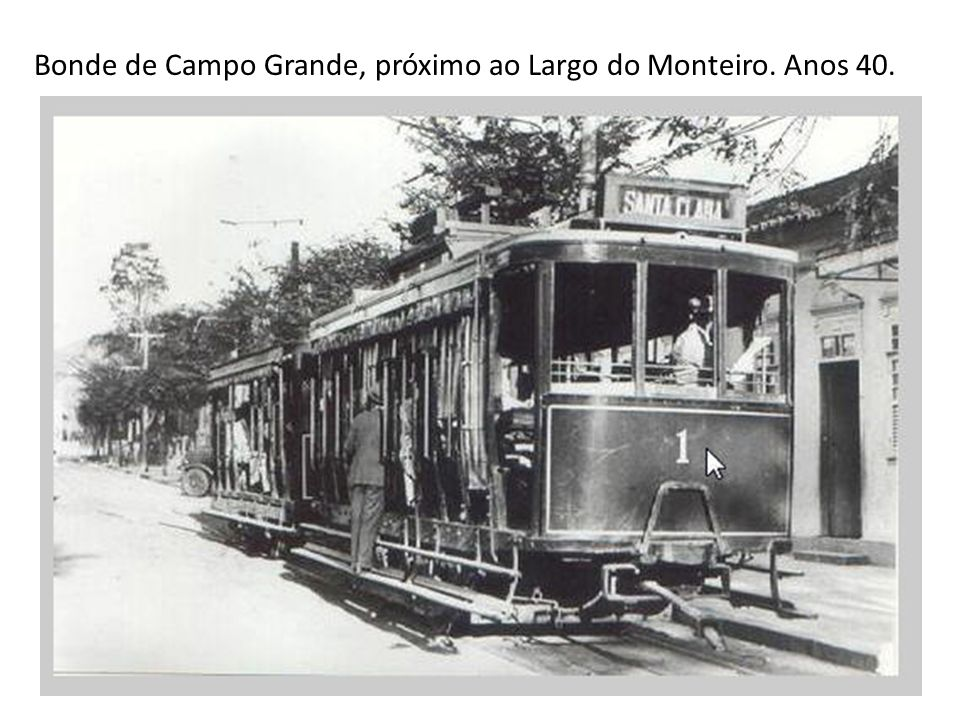 Bonde de Campo Grande, próximo ao Largo do Monteiro. Anos 40.