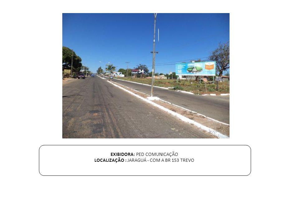 EXIBIDORA: PED COMUNICAÇÃO LOCALIZAÇÃO : JARAGUÁ - COM A BR 153 TREVO
