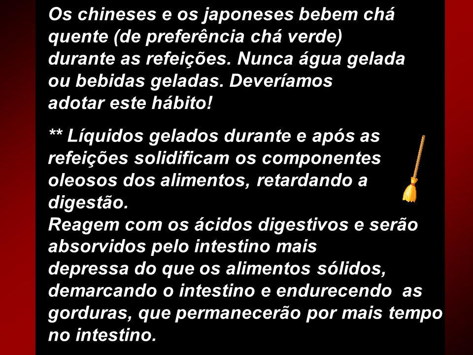 Os chineses e os japoneses bebem chá quente (de preferência chá verde) durante as refeições. Nunca água gelada ou bebidas geladas. Deveríamos adotar este hábito!