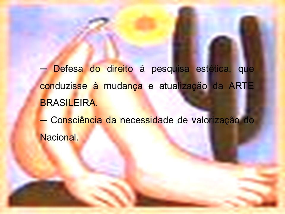 ─ Defesa do direito à pesquisa estética, que conduzisse à mudança e atualização da ARTE BRASILEIRA.