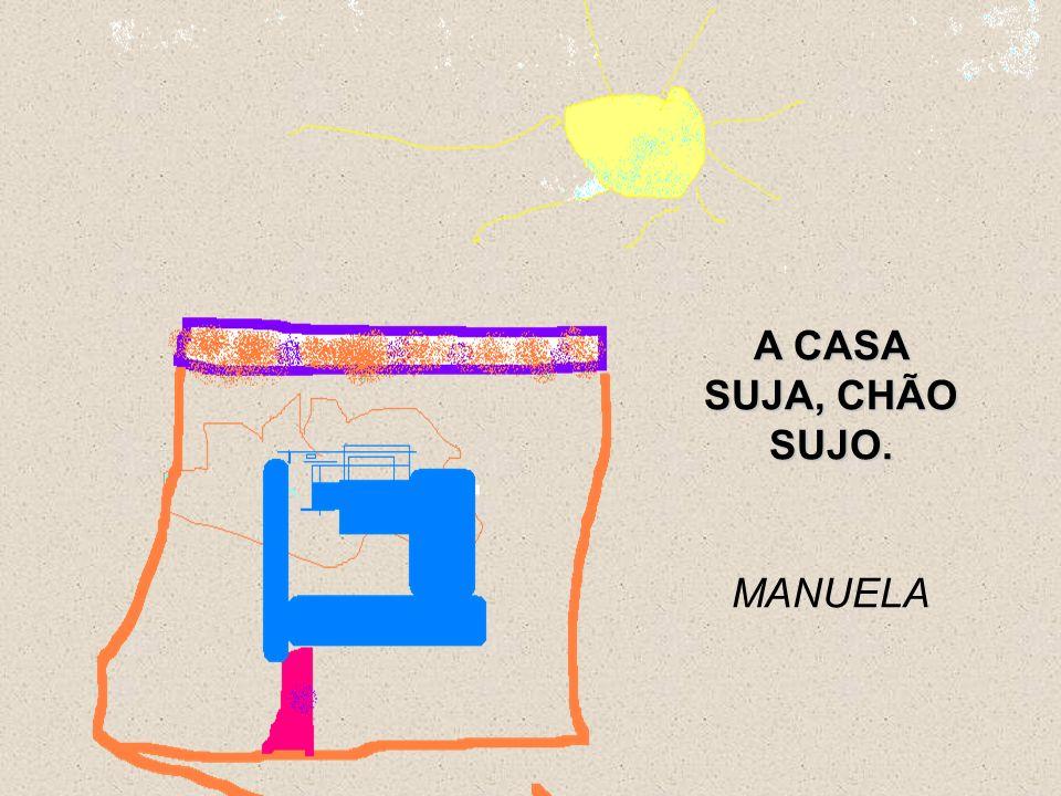 A CASA SUJA, CHÃO SUJO. MANUELA