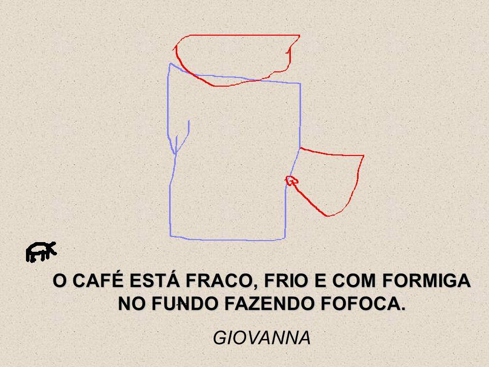 O CAFÉ ESTÁ FRACO, FRIO E COM FORMIGA NO FUNDO FAZENDO FOFOCA.
